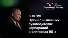 20 вопросов Владимиру Путину (13 серия): О нынешних руководителях корпораций и олигархах 90-х