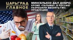 Царьград. Главное. Минсельхоз дал добро: Кроме «пальмы», в Россию разрешили ввозить ГМО продукцию 18.05.2020