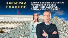 Царьград. Главное. Банки ввезли в Россию рекордный объем наличной валюты: элита уходит в кэш от 26.05.2020