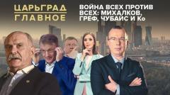 Царьград. Главное. Война всех против всех: Михалков, Греф, Чубайс и Ко от 27.05.2020