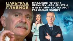 Царьград. Главное. Михалков готовит премьеру «без цензуры и изъятий»: Кто на этот раз затаит обиду от 20.05.2020