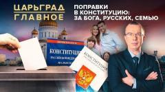 Царьград. Главное. Поправки в Конституцию: за Бога, русских, семью от 30.06.2020
