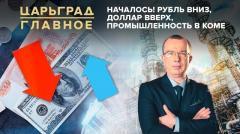 Царьград. Главное. Началось! Рубль вниз, доллар вверх, промышленность в коме от 17.07.2020