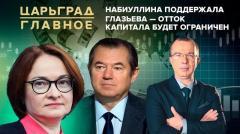Царьград. Главное. Набиуллина поддержала Глазьева - отток капитала будет ограничен 16.07.2020