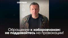 Соловьёв LIVE. Обращение к хабаровчанам: не поддавайтесь на провокации от 18.07.2020