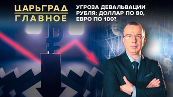 Царьград. Главное 24.08.2020. Угроза девальвации рубля: доллар по 80, евро по 100