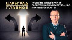 Царьград. Главное. Повысить налоги или провести новую приватизацию: что выберет власть от 22.09.2020
