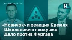 «Новичок» и реакция Кремля. Школьники в психушке. Уголовное дело против Фургала