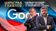 Царьград. Главное. «Первый русский» против цензуры и произвола Google 02.09.2020