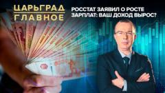 Царьград. Главное. Росстат заявил о росте зарплат: ваш доход вырос от 30.10.2020