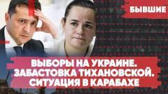 Выборы на Украине. Забастовка Тихановской. Ситуация в Нагорном Карабахе. Бывшие