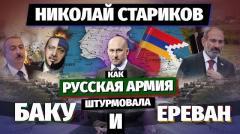 Николай Стариков. Как русская армия штурмовала Баку и Ереван от 01.11.2020