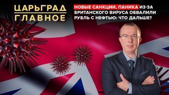 Царьград. Главное 21.12.2020. Новые санкции и «британский вирус» обвалили рубль с нефтью