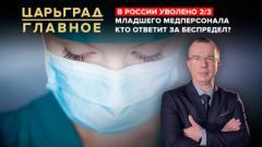 Царьград. Главное. В России уволено 2/3 младшего медперсонала. Кто ответит за беспредел от 22.12.2020