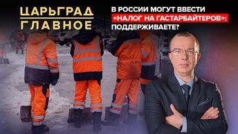 Царьград. Главное 25.12.2020. В России могут ввести «налог на гастарбайтеров»: поддерживаете