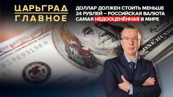 Царьград. Главное 13.01.2021. Доллар должен стоить меньше 24 рублей. Рубль самая недооценённая валюта в мире