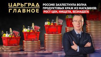 Царьград. Главное 16.02.2021. Россию захлестнула волна краж еды из магазинов: рост цен, нищета, безнадега