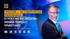 Михеев. Итоги. «Россия – не отвергнутая любовница. В гробу мы вас видали»: Михеев передал привет НАТО от 21.02.2021