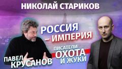 Николай Стариков. Павел Крусанов: Россия – Империя, писатели, охота и жуки от 21.02.2021