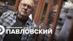 Особое мнение. Глеб Павловский 24.02.2021