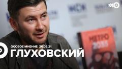 Особое мнение. Дмитрий Глуховский от 26.02.2021