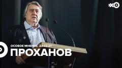 Особое мнение. Александр Проханов от 23.02.2021