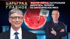 Царьград. Главное. Фактор Гейтса: натуральное запретить, перейти на синтетическое мясо от 26.02.2021