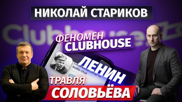 Николай Стариков 22.02.2021. Феномен Clubhouse, Ленин и травля Соловьёва