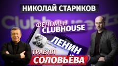 Феномен Clubhouse, Ленин и травля Соловьёва