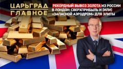 Царьград. Главное. Рекордный вывоз золота из России в Лондон: сверхприбыль или «запасной аэродром» от 15.02.2021
