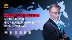 Михеев. Итоги. «Крокодиловы слёзы»: Михеев считает, что авантюра по развалу страны удалась 22.03.2021