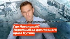 Где Навальный? Тюремный ад для главного врага Путина