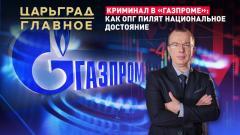 Царьград. Главное. Криминал в «Газпроме»: как ОПГ пилят национальное достояние 29.03.2021