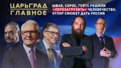 Царьград. Главное. Шваб, Сорос, Гейтс решили «перезагрузить» человечество. Отпор сможет дать Россия от 03.03.2021