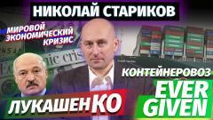 Николай Стариков. Лукашенко, контейнеровоз EVER GIVEN и кризис мировой экономики от 30.03.2021