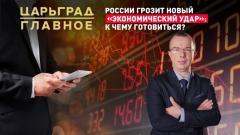Царьград. Главное. России грозит новый «экономический удар»: к чему готовиться 26.03.2021