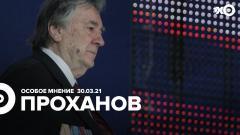 Особое мнение. Александр Проханов от 30.03.2021