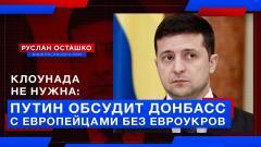 Клоунада не нужна: Путин обсудит Донбасс с европейцами без евроукров
