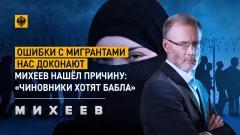 Михеев. Итоги. Ошибки с мигрантами нас доконают: Михеев нашел причину: «Чиновники хотят бабла» 17.03.2021