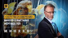 Михеев. Итоги. «Скотство и озверение»: Михеев о выставке мёртвых тел от 24.03.2021