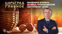 Царьград. Главное. Чиновники взялись за яйца: производители сдерживают цены от 02.03.2021