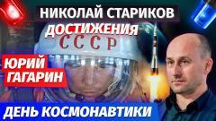 Николай Стариков. Юрий Гагарин, День космонавтики и достижения СССР от 13.04.2021