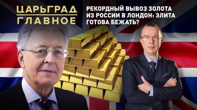 Царьград. Главное 05.04.2021. Рекордный вывоз золота из России в Лондон: элита готова бежать