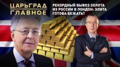 Царьград. Главное. Рекордный вывоз золота из России в Лондон: элита готова бежать от 05.04.2021