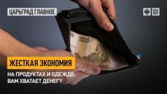 Царьград. Главное. Жесткая экономия на продуктах и одежде: вам хватает денег от 26.04.2021