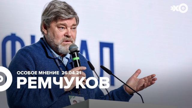 Особое мнение 26.04.2021. Константин Ремчуков