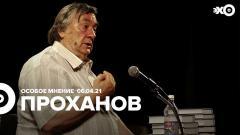 Особое мнение. Александр Проханов от 06.04.2021