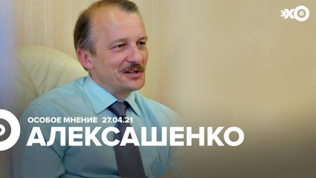 Особое мнение 27.04.2021. Сергей Алексашенко