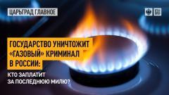 Царьград. Главное. Государство уничтожит «газовый» криминал в России: кто заплатит за последнюю милю 22.04.2021