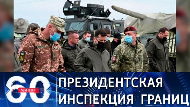 Видео 27.04.2021. 60 минут. Президент Зеленский проверил готовность войск на границе с Россией